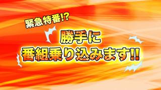 緊急特番!~勝手に番組乗り込みます!!~